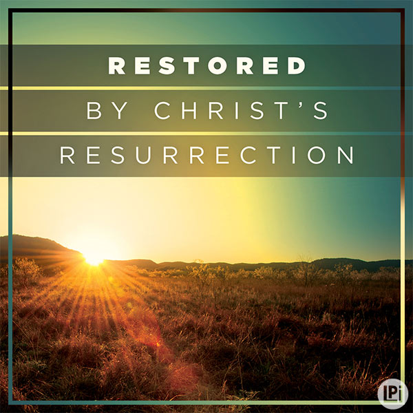 Restored by Christ's Resurrection